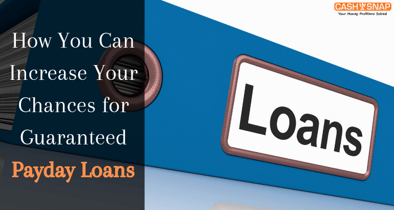 How You Can Increase Your Chances for Guaranteed Payday Loans