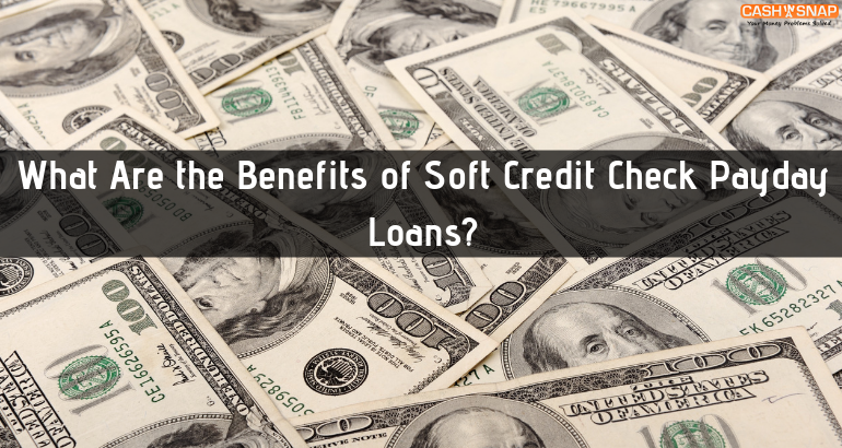 What Are the Benefits of Soft Credit Check Payday Loans?