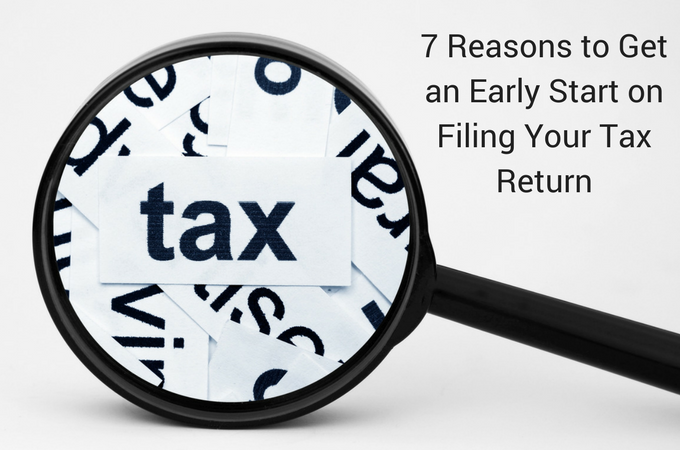 7 Reasons to Get an Early Start on Filing Your Tax Return